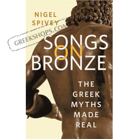 Songs on Bronze : The Greek Myths Made Real, by Nigel Spivey